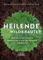 Heilende Wildkräuter: Nachhaltig Heilpflanen sammeln und eigene Naturmedizin herstellen
